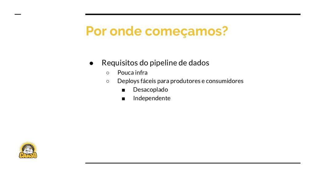 Por onde começamos? ● Requisitos do pipeline de...