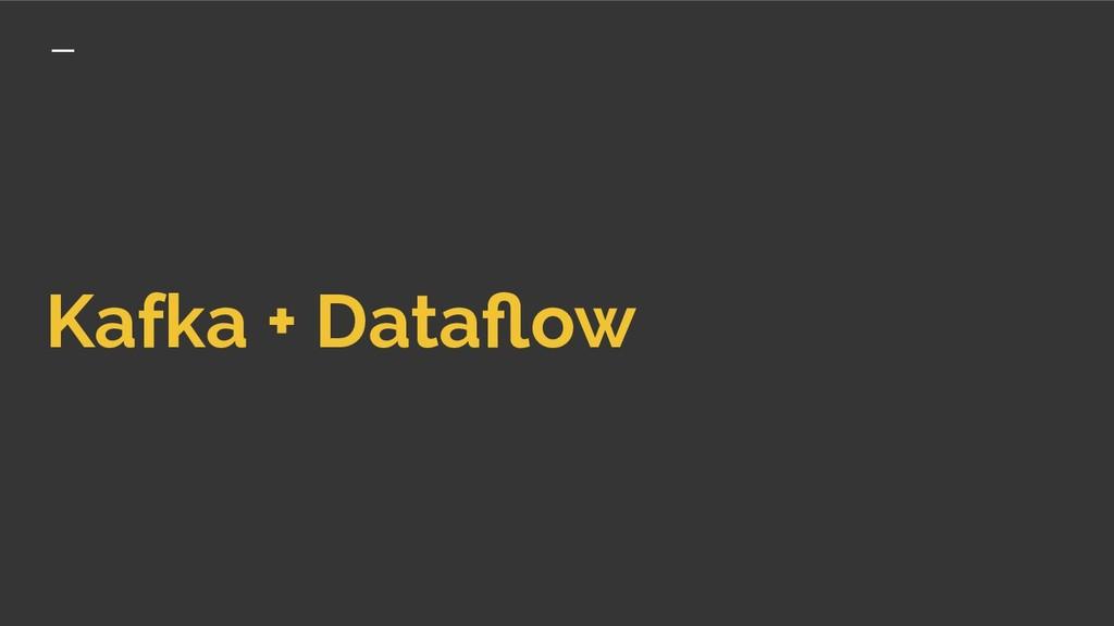 Kafka + Dataflow