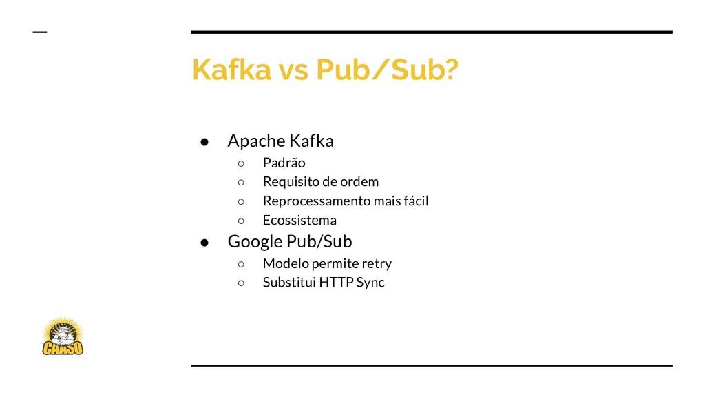 Kafka vs Pub/Sub? ● Apache Kafka ○ Padrão ○ Req...