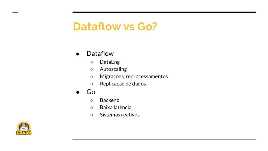 Dataflow vs Go? ● Dataflow ○ DataEng ○ Autoscalin...