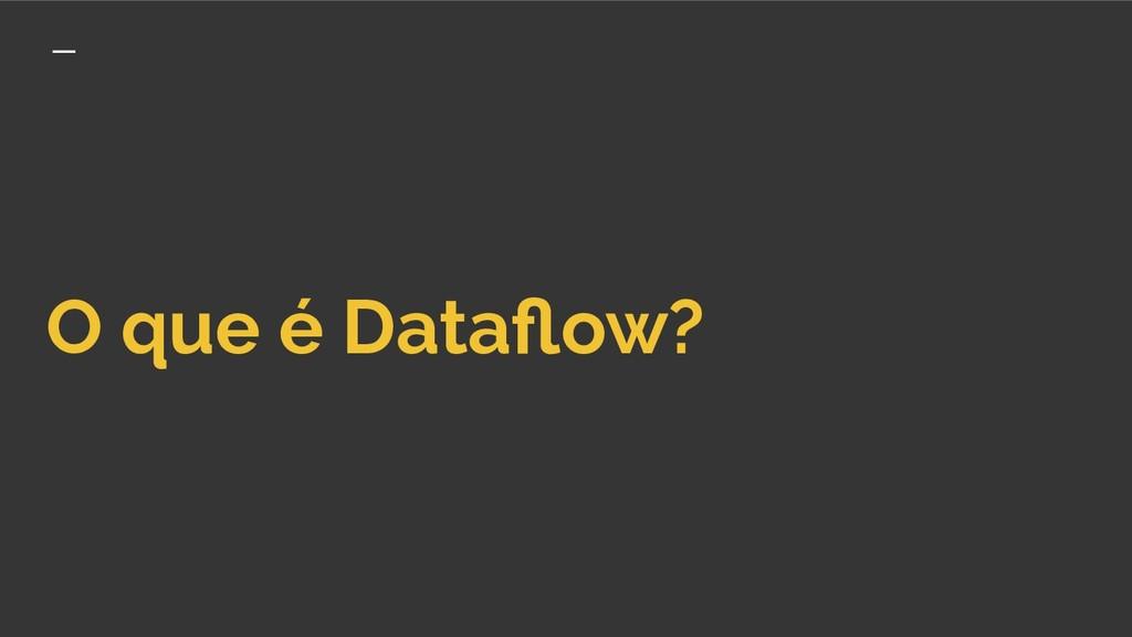 O que é Dataflow?