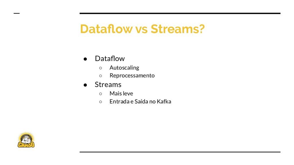 Dataflow vs Streams? ● Dataflow ○ Autoscaling ○ R...