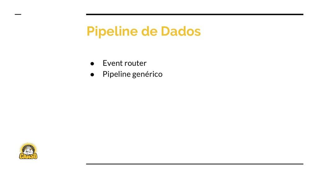 Pipeline de Dados ● Event router ● Pipeline gen...