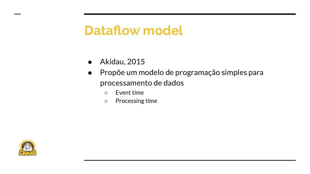 Dataflow model ● Akidau, 2015 ● Propõe um modelo...