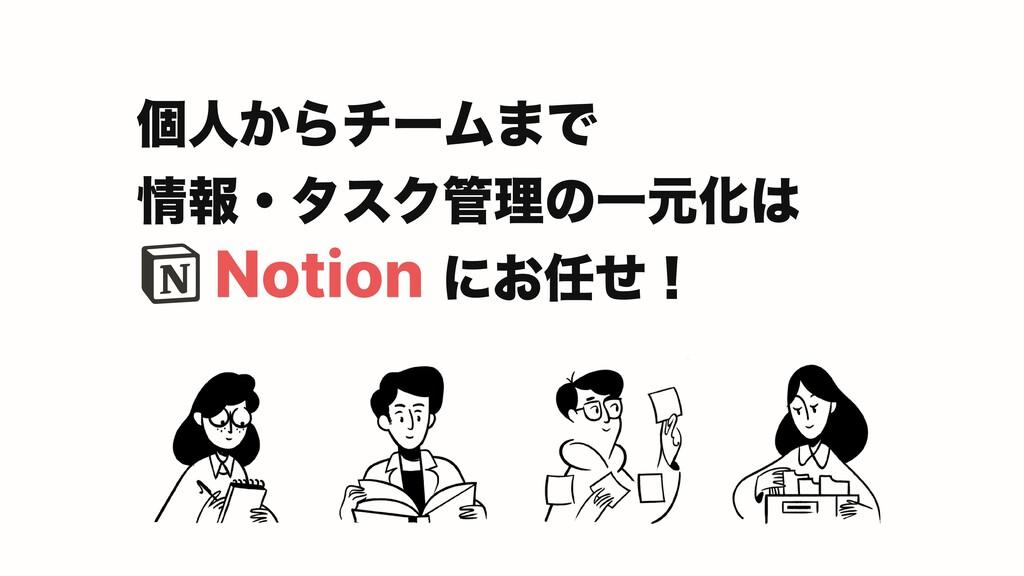 Notion 個人からチームまで  情報・タスク管理の一元化は  にお任せ!