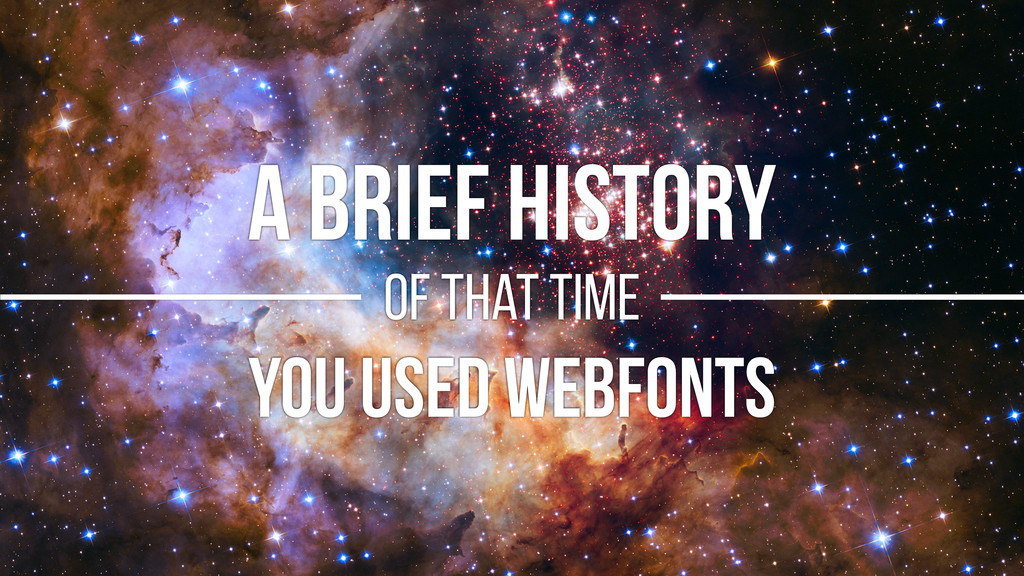A BRIEF HISTORY of that time YOU USED WEBFONTS