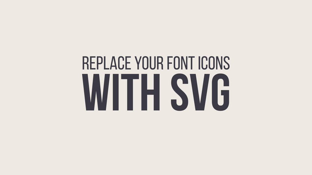 REPLACE YOUR FONT ICONS WITH SVG