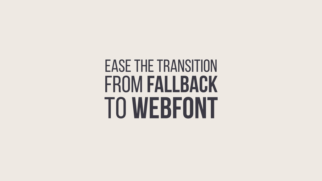 EASE THE TRANSITION FROM FALLBACK TO WEBFONT