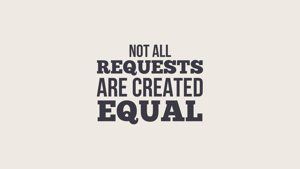 NOT ALL REQUESTS ARE CREATED EQUAL