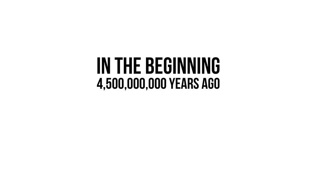 IN THE BEGINNING 4,500,000,000 Years Ago