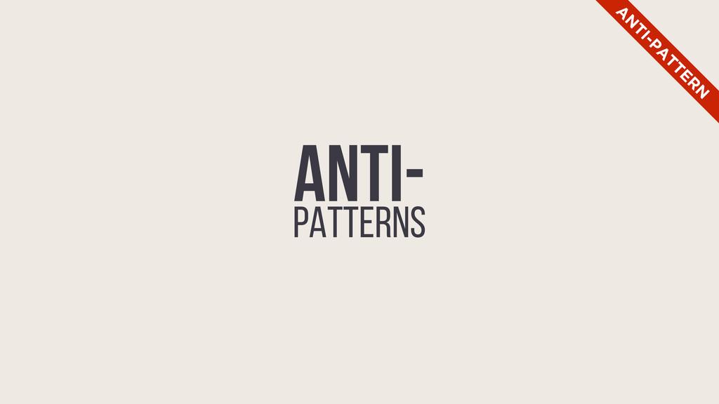 ANTI- PATTERNS A N TI-PA TTER N