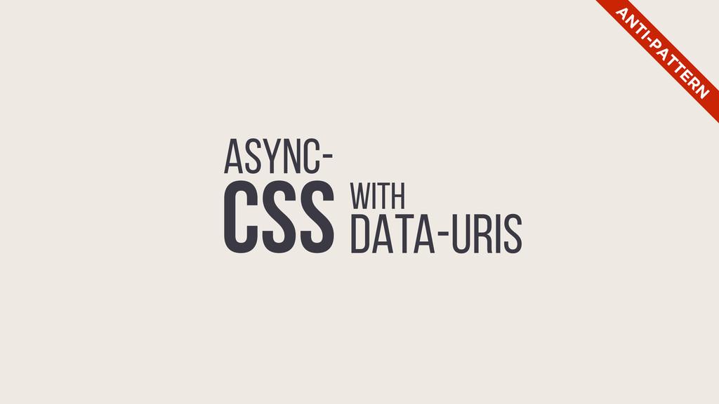 ASYNC- CSSwith DATA-URIS A N TI-PA TTER N