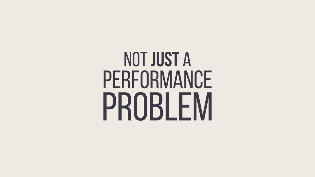 NOT JUST A PERFORMANCE PROBLEM