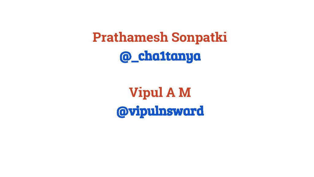 Prathamesh Sonpatki @_cha1tanya Vipul A M @vipu...