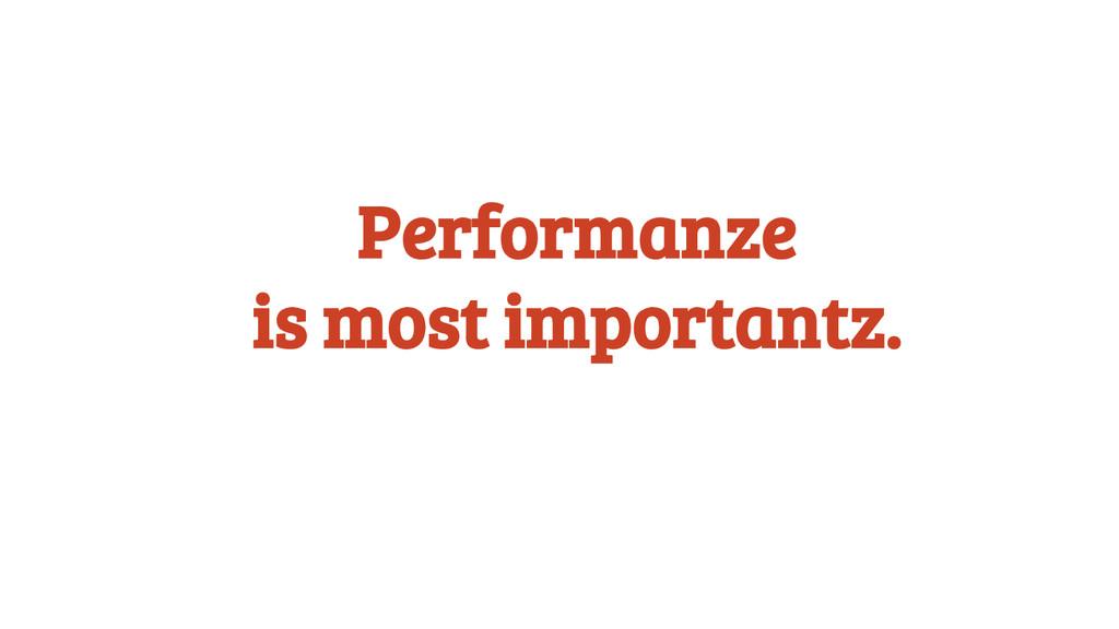 Performanze is most importantz.