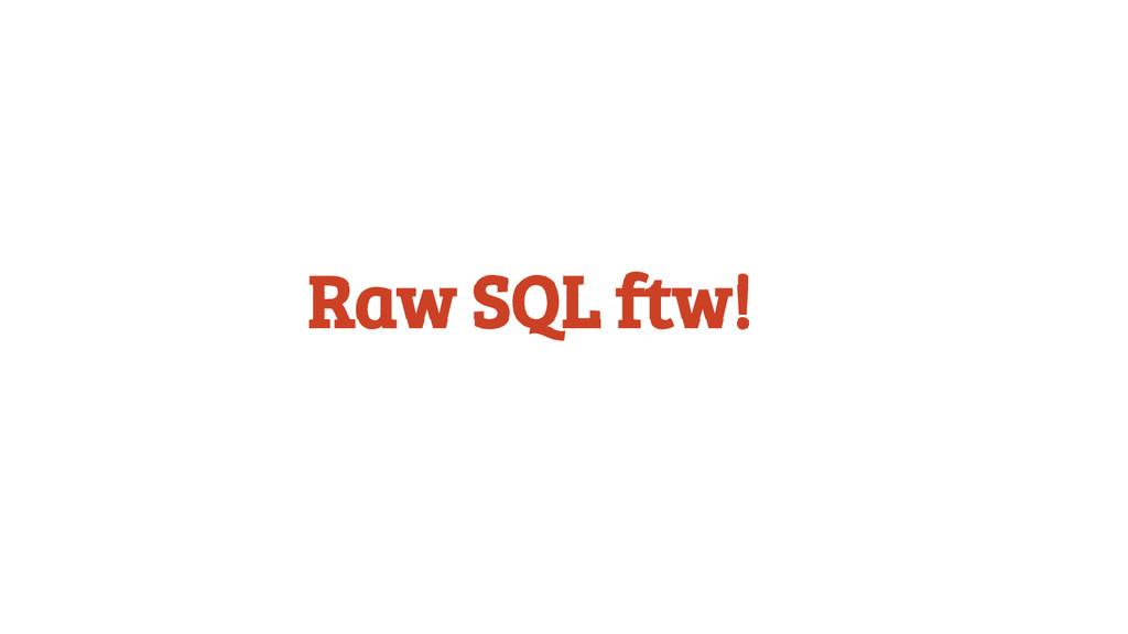 Raw SQL ftw!