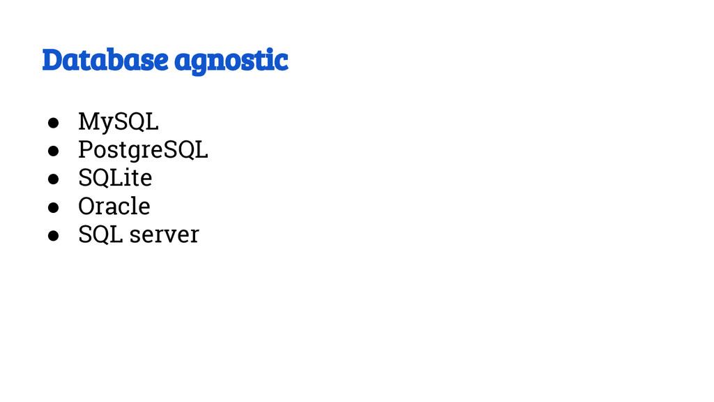 Database agnostic ● MySQL ● PostgreSQL ● SQLite...