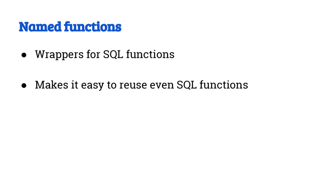 Named functions ● Wrappers for SQL functions ● ...