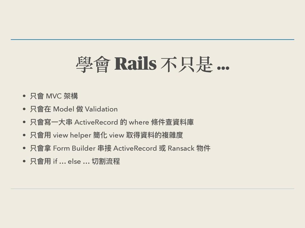 學會 Rails 不只是 … • 只會 MVC 架構 • 只會在 Model 做 Valida...