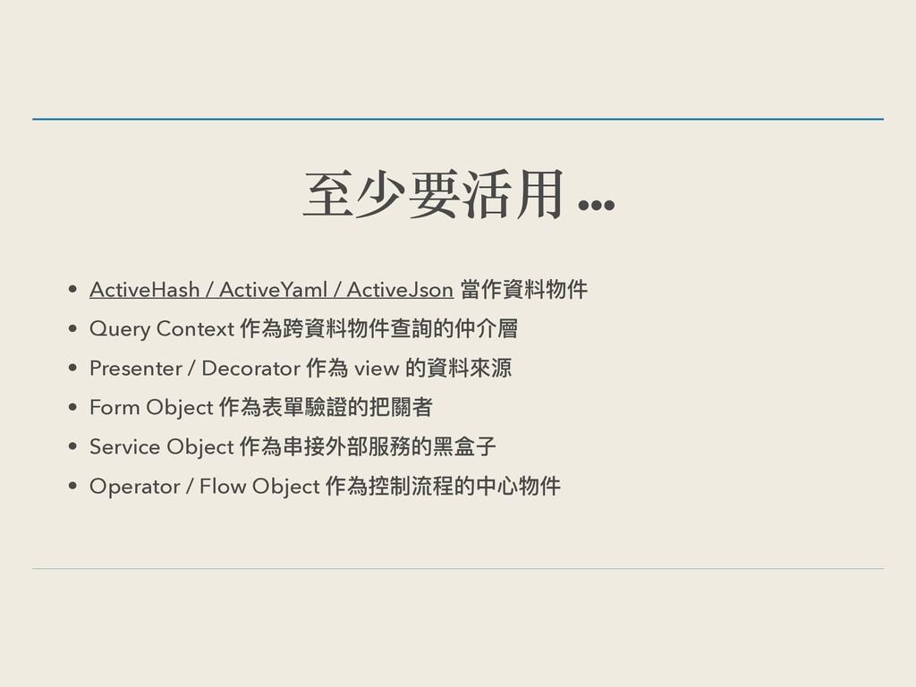 至少要活⽤ … • ActiveHash / ActiveYaml / ActiveJson ...