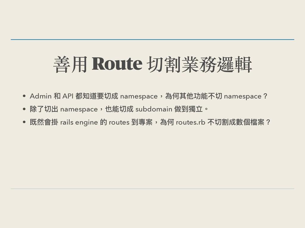 善⽤ Route 切割業務邏輯 • Admin 和 API 都知道要切成 namespace,...