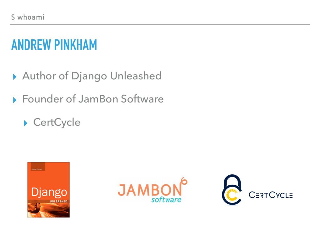 $ whoami ANDREW PINKHAM ▸ Author of Django Unle...