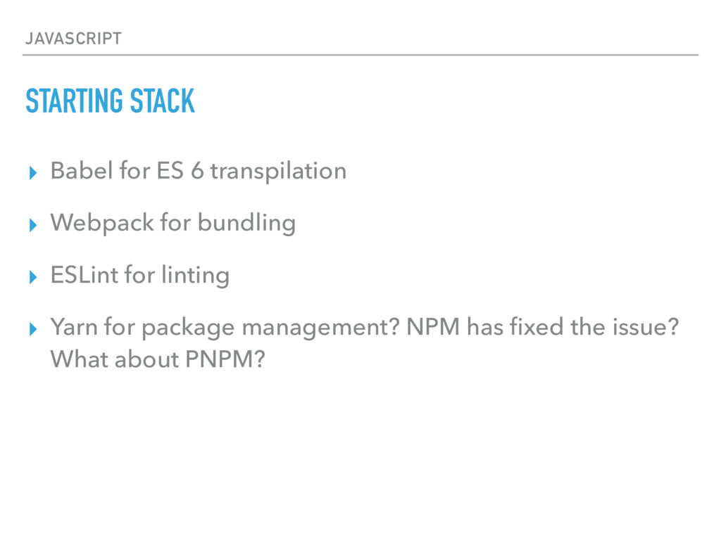 JAVASCRIPT STARTING STACK ▸ Babel for ES 6 tran...