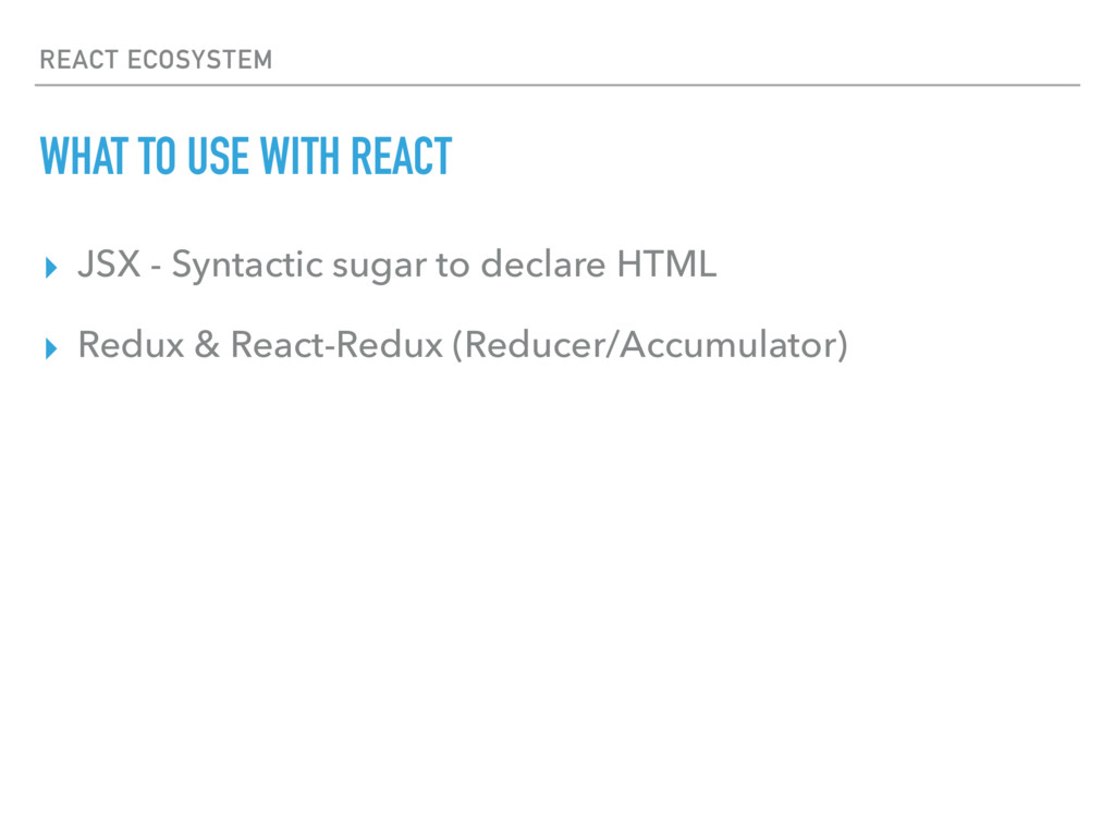 REACT ECOSYSTEM WHAT TO USE WITH REACT ▸ JSX - ...