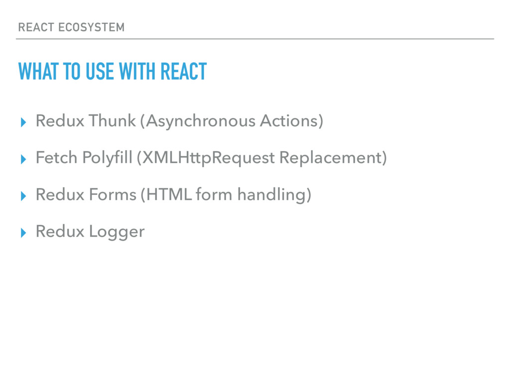 REACT ECOSYSTEM WHAT TO USE WITH REACT ▸ Redux ...