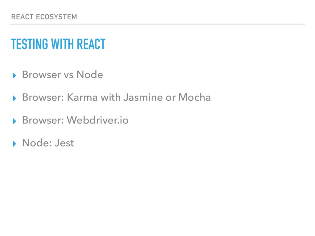 REACT ECOSYSTEM TESTING WITH REACT ▸ Browser vs...