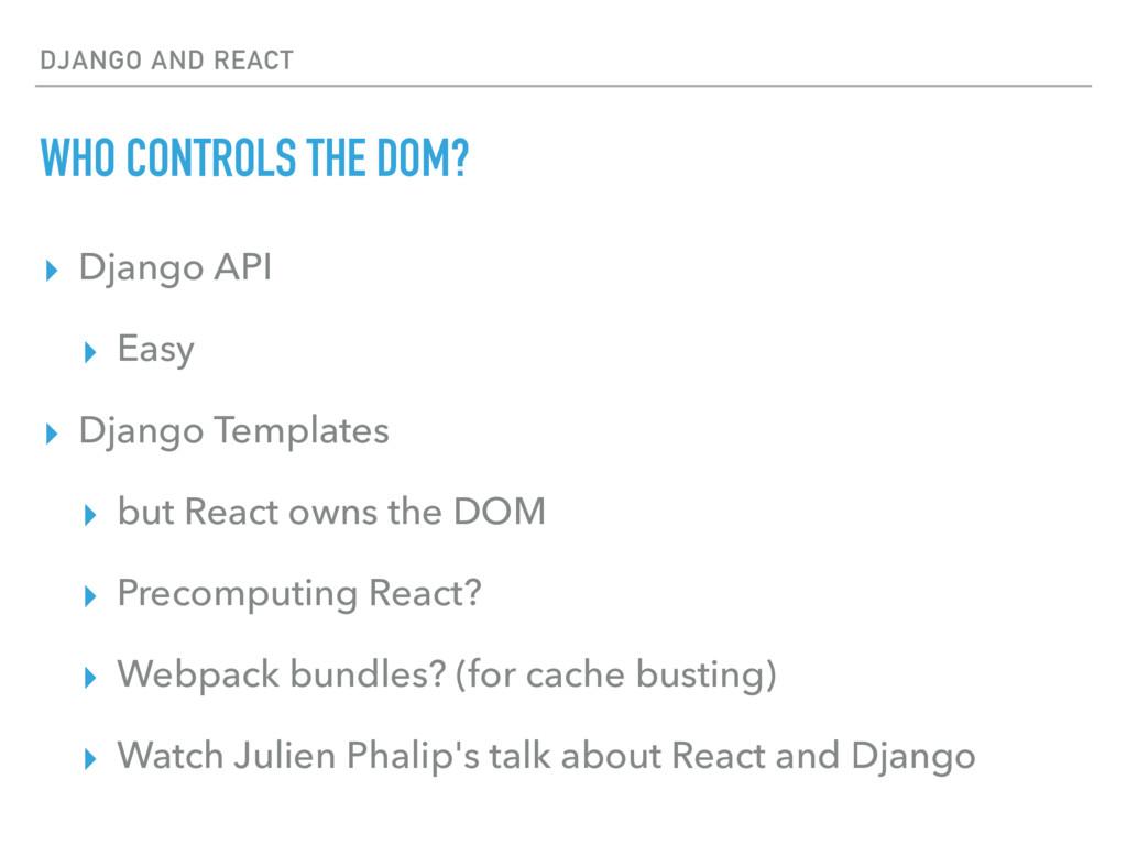 DJANGO AND REACT WHO CONTROLS THE DOM? ▸ Django...