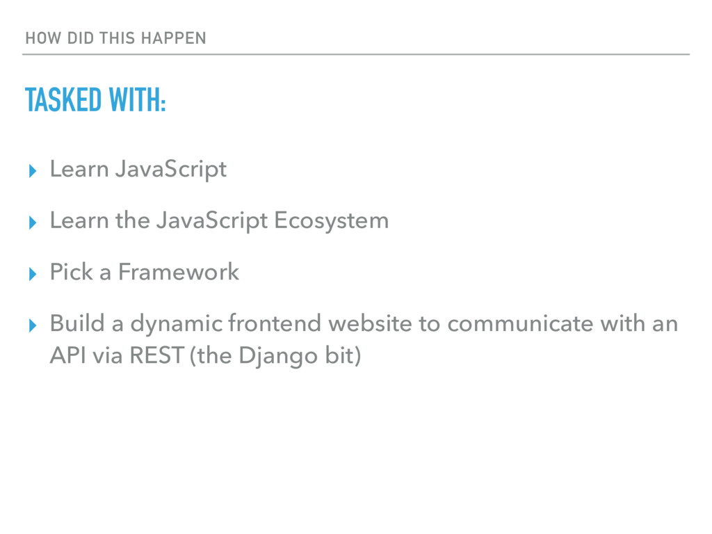 HOW DID THIS HAPPEN TASKED WITH: ▸ Learn JavaSc...