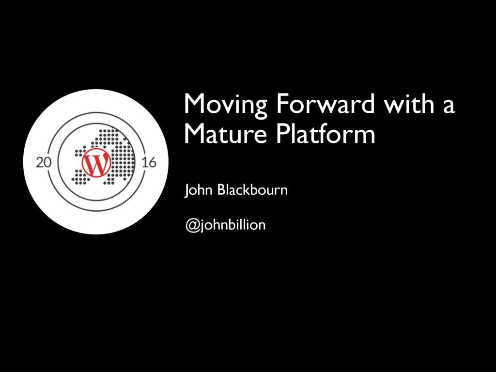 Moving Forward with a Mature Platform John Blac...