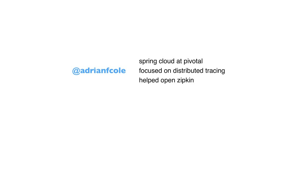 @adrianfcole • spring cloud at pivotal • focuse...