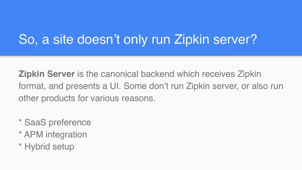 So, a site doesn't only run Zipkin server? Zipk...
