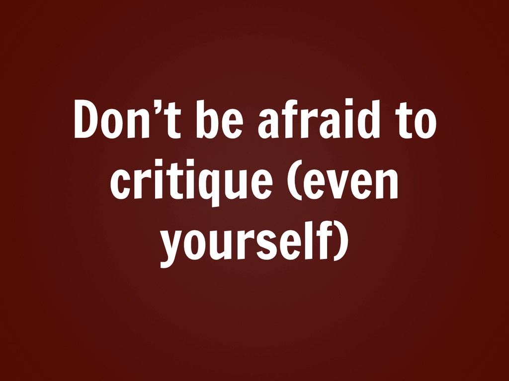 Don't be afraid to critique (even yourself)