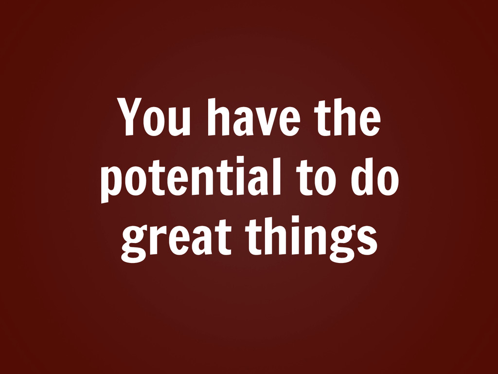 You have the potential to do great things
