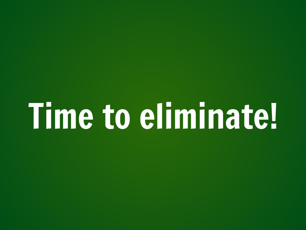 Time to eliminate!