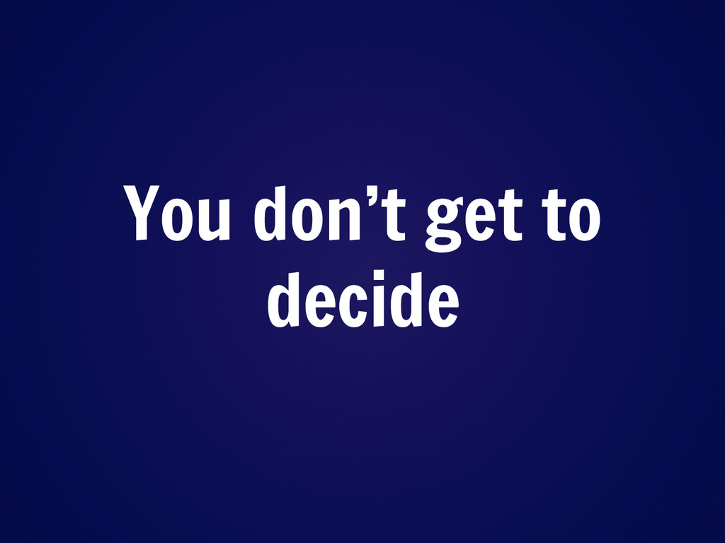You don't get to decide