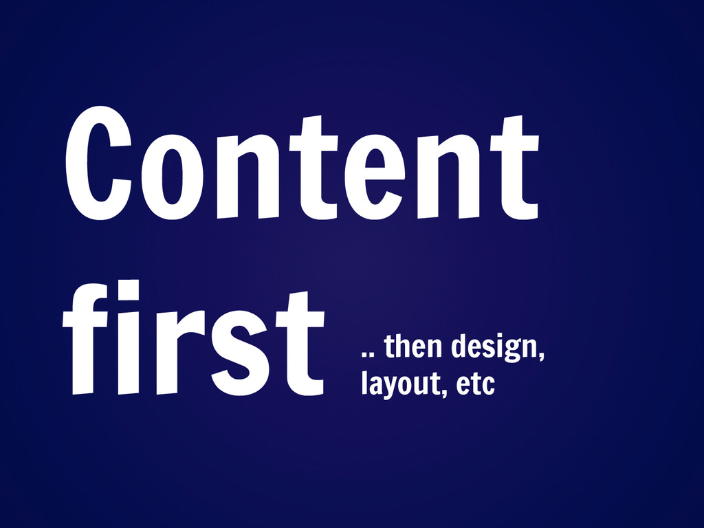 Content first .. then design, layout, etc