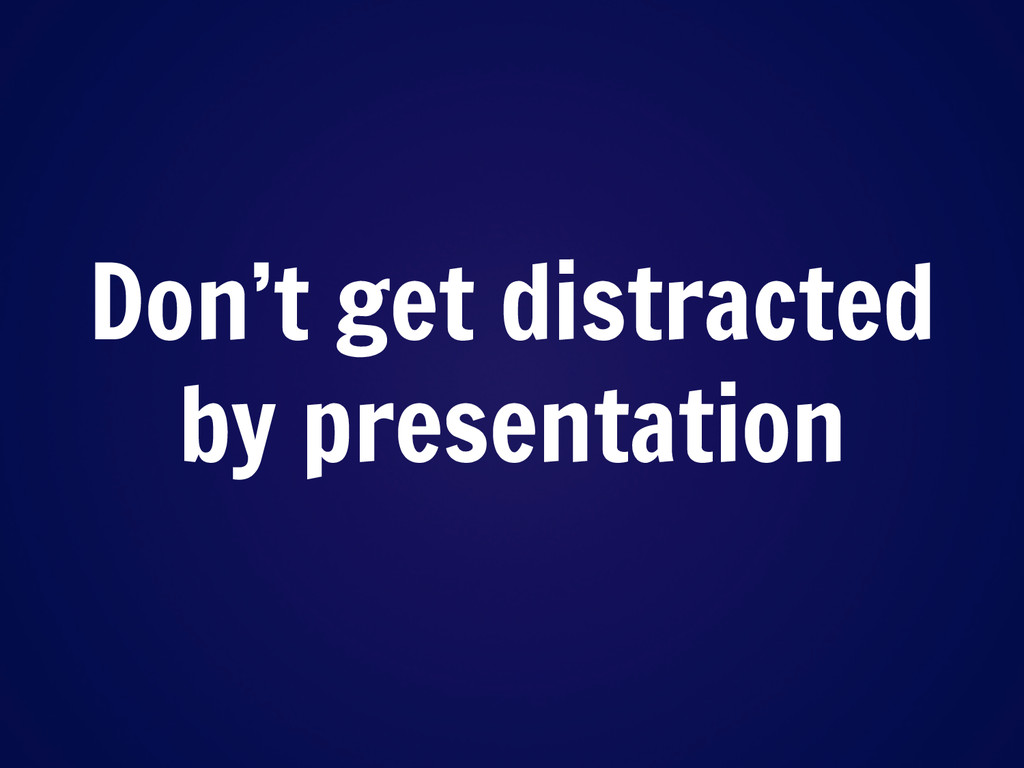 Don't get distracted by presentation