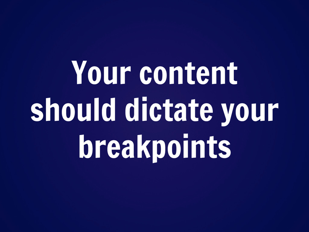 Your content should dictate your breakpoints