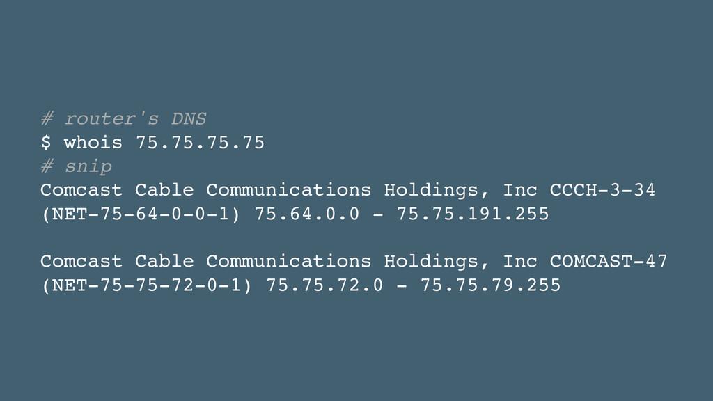 # router's DNS! $ whois 75.75.75.75! # snip! Co...