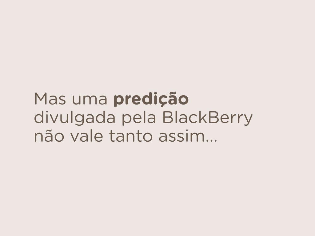 Mas uma predição divulgada pela BlackBerry não ...
