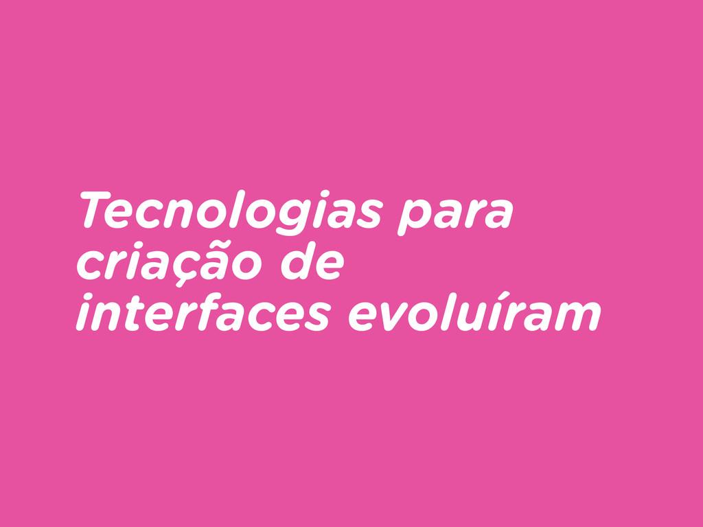 Tecnologias para criação de interfaces evoluíram