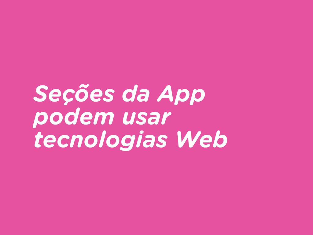 Seções da App podem usar tecnologias Web