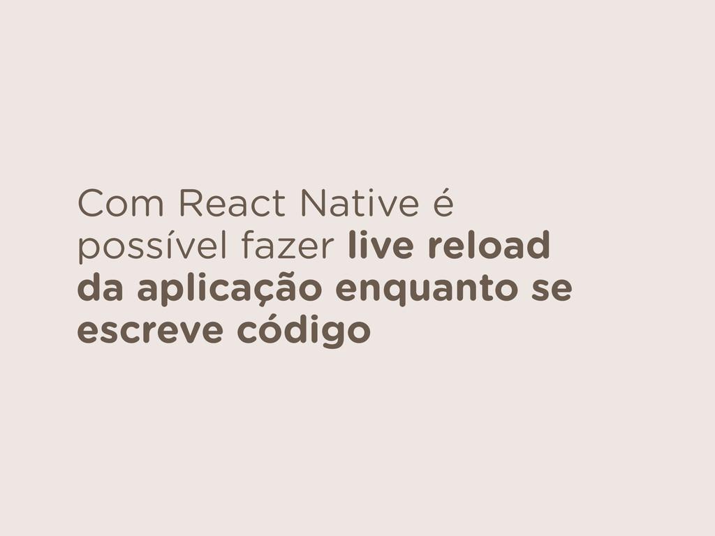 Com React Native é possível fazer live reload d...