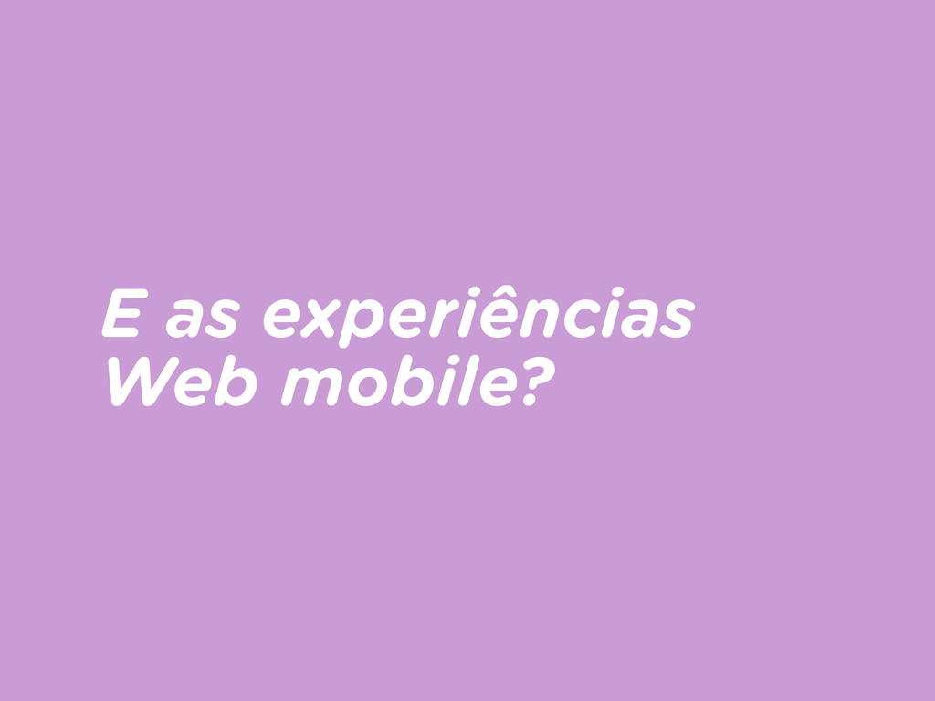 E as experiências Web mobile?