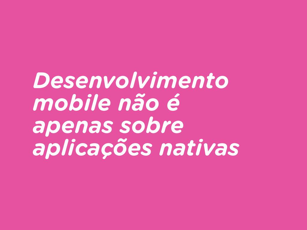 Desenvolvimento mobile não é apenas sobre aplic...
