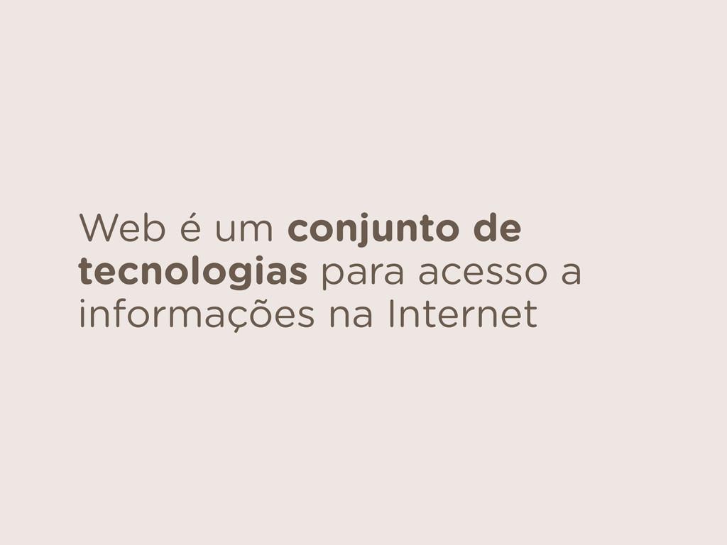 Web é um conjunto de tecnologias para acesso a ...